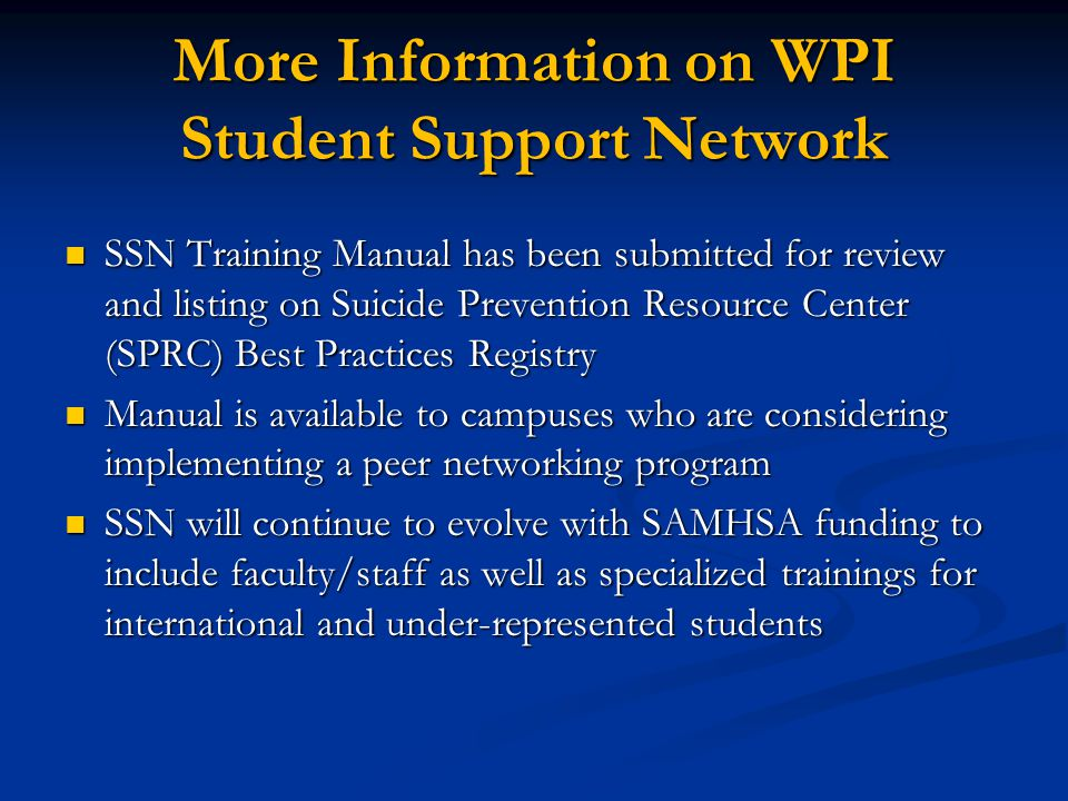More Information on WPI Student Support Network SSN Training Manual has been submitted for review and listing on Suicide Prevention Resource Center (SPRC) Best Practices Registry SSN Training Manual has been submitted for review and listing on Suicide Prevention Resource Center (SPRC) Best Practices Registry Manual is available to campuses who are considering implementing a peer networking program Manual is available to campuses who are considering implementing a peer networking program SSN will continue to evolve with SAMHSA funding to include faculty/staff as well as specialized trainings for international and under-represented students SSN will continue to evolve with SAMHSA funding to include faculty/staff as well as specialized trainings for international and under-represented students