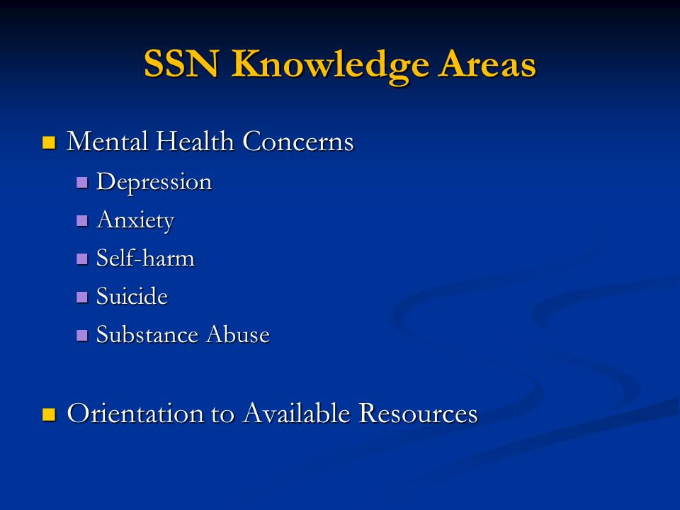 SSN Knowledge Areas Mental Health Concerns Mental Health Concerns Depression Depression Anxiety Anxiety Self-harm Self-harm Suicide Suicide Substance Abuse Substance Abuse Orientation to Available Resources Orientation to Available Resources