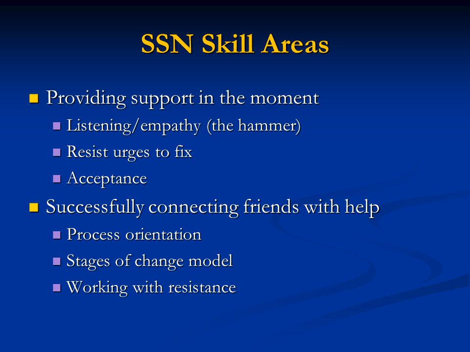 SSN Skill Areas Providing support in the moment Providing support in the moment Listening/empathy (the hammer) Listening/empathy (the hammer) Resist urges to fix Resist urges to fix Acceptance Acceptance Successfully connecting friends with help Successfully connecting friends with help Process orientation Process orientation Stages of change model Stages of change model Working with resistance Working with resistance