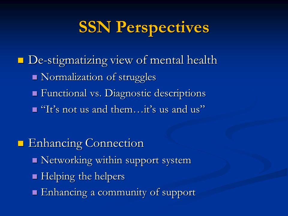 SSN Perspectives De-stigmatizing view of mental health De-stigmatizing view of mental health Normalization of struggles Normalization of struggles Functional vs.