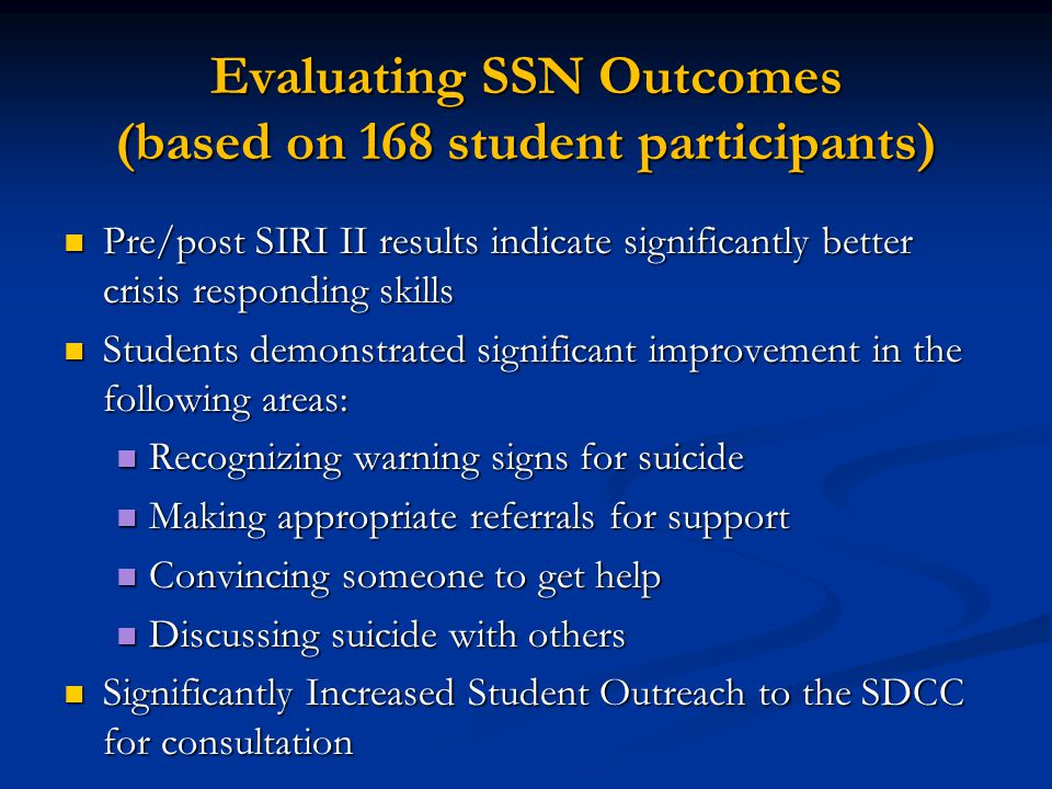 Evaluating SSN Outcomes (based on 168 student participants) Pre/post SIRI II results indicate significantly better crisis responding skills Pre/post SIRI II results indicate significantly better crisis responding skills Students demonstrated significant improvement in the following areas: Students demonstrated significant improvement in the following areas: Recognizing warning signs for suicide Recognizing warning signs for suicide Making appropriate referrals for support Making appropriate referrals for support Convincing someone to get help Convincing someone to get help Discussing suicide with others Discussing suicide with others Significantly Increased Student Outreach to the SDCC for consultation Significantly Increased Student Outreach to the SDCC for consultation