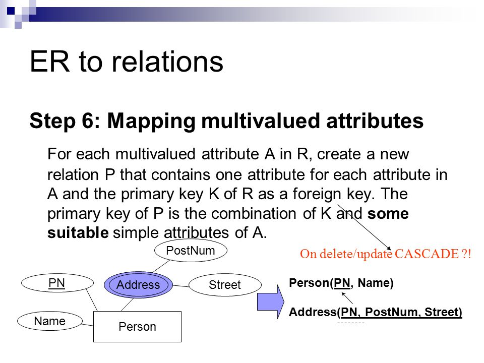 ER to relations Step 6: Mapping multivalued attributes For each multivalued attribute A in R, create a new relation P that contains one attribute for