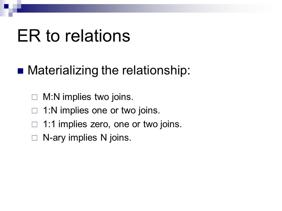 ER to relations Materializing the relationship:  M:N implies two joins.  1:N implies one or two joins.  1:1 implies zero, one or two joins.  N-ary