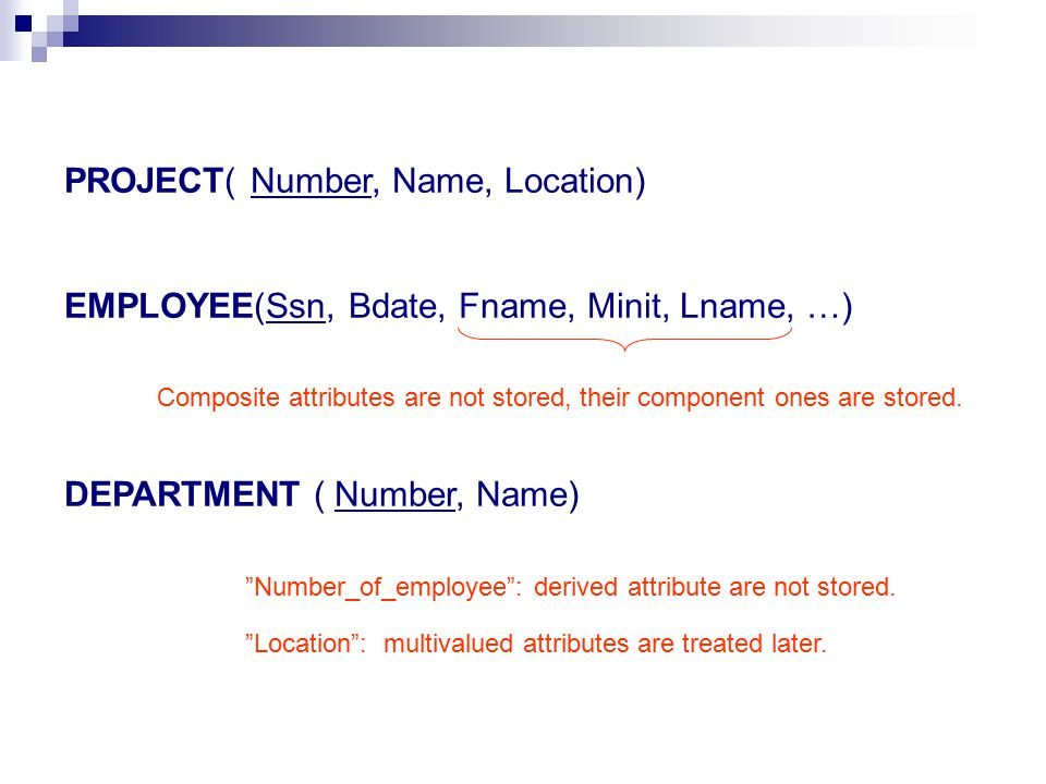 PROJECT( Number, Name, Location) EMPLOYEE(Ssn, Bdate, Fname, Minit, Lname, …) DEPARTMENT ( Number, Name) Composite attributes are not stored, their co