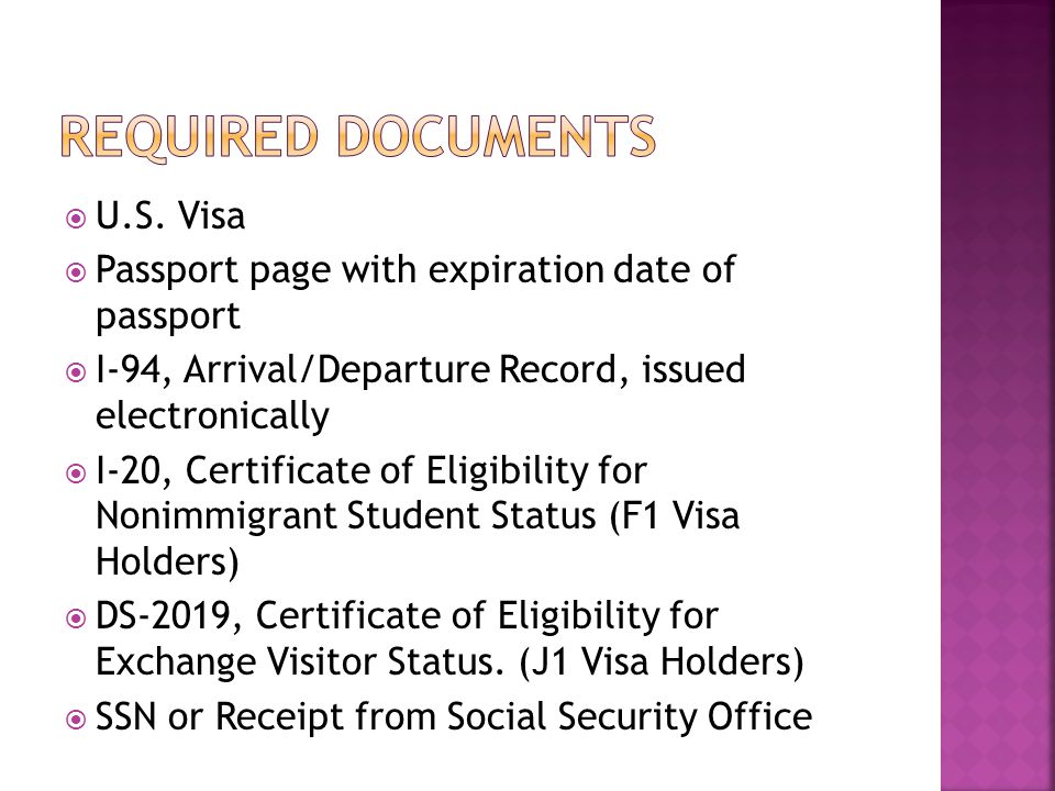  U.S. Visa  Passport page with expiration date of passport  I-94, Arrival/Departure Record, issued electronically  I-20, Certificate of Eligibilit