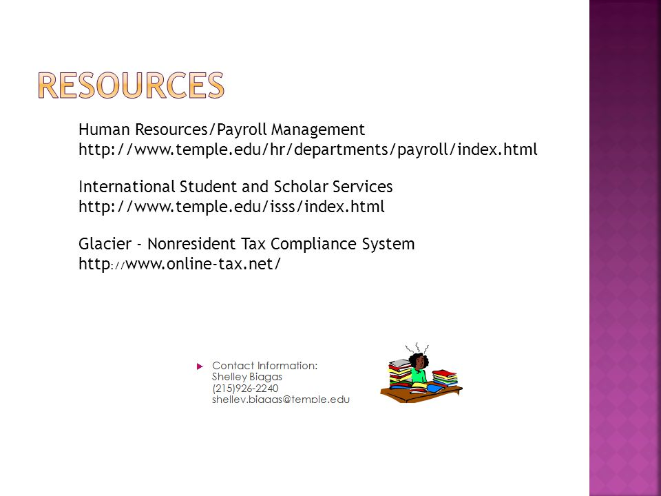Glacier - Nonresident Tax Compliance System http :// www.online-tax.net/ International Student and Scholar Services http://www.temple.edu/isss/index.html Human Resources/Payroll Management http://www.temple.edu/hr/departments/payroll/index.html