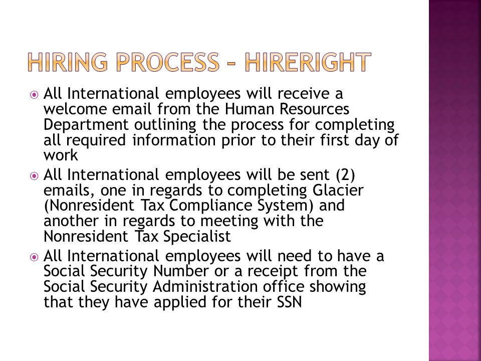  All International employees will receive a welcome email from the Human Resources Department outlining the process for completing all required information prior to their first day of work  All International employees will be sent (2) emails, one in regards to completing Glacier (Nonresident Tax Compliance System) and another in regards to meeting with the Nonresident Tax Specialist  All International employees will need to have a Social Security Number or a receipt from the Social Security Administration office showing that they have applied for their SSN
