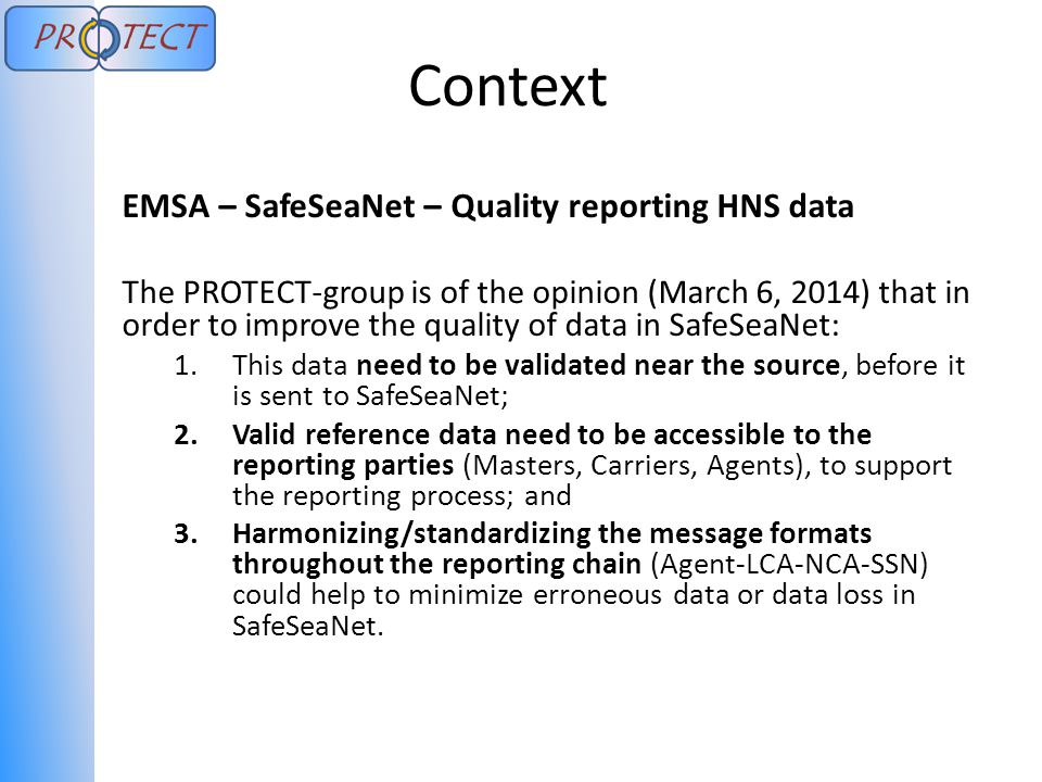 Context EMSA – SafeSeaNet – Quality reporting HNS data The PROTECT-group is of the opinion (March 6, 2014) that in order to improve the quality of data in SafeSeaNet: 1.This data need to be validated near the source, before it is sent to SafeSeaNet; 2.Valid reference data need to be accessible to the reporting parties (Masters, Carriers, Agents), to support the reporting process; and 3.Harmonizing/standardizing the message formats throughout the reporting chain (Agent-LCA-NCA-SSN) could help to minimize erroneous data or data loss in SafeSeaNet.