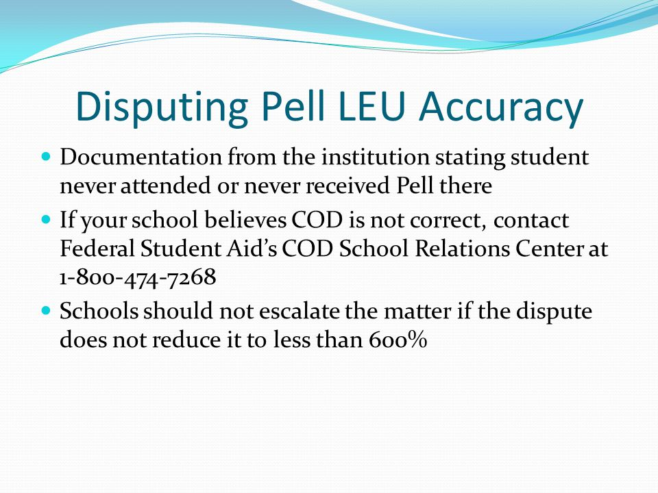 Disputing Pell LEU Accuracy Documentation from the institution stating student never attended or never received Pell there If your school believes COD is not correct, contact Federal Student Aid's COD School Relations Center at 1-800-474-7268 Schools should not escalate the matter if the dispute does not reduce it to less than 600%
