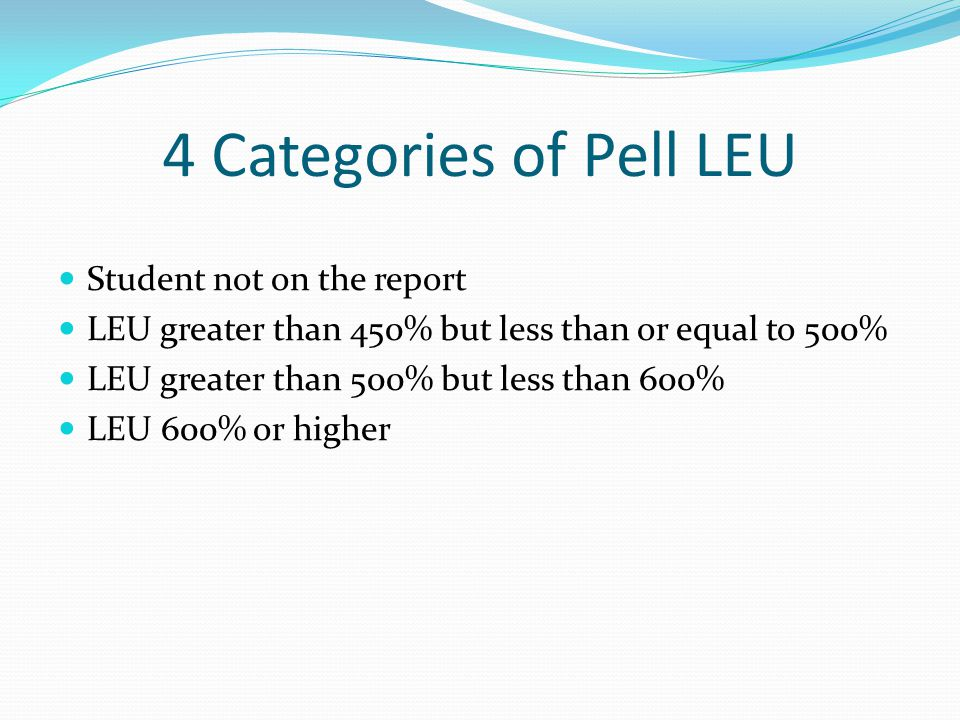 4 Categories of Pell LEU Student not on the report LEU greater than 450% but less than or equal to 500% LEU greater than 500% but less than 600% LEU 600% or higher