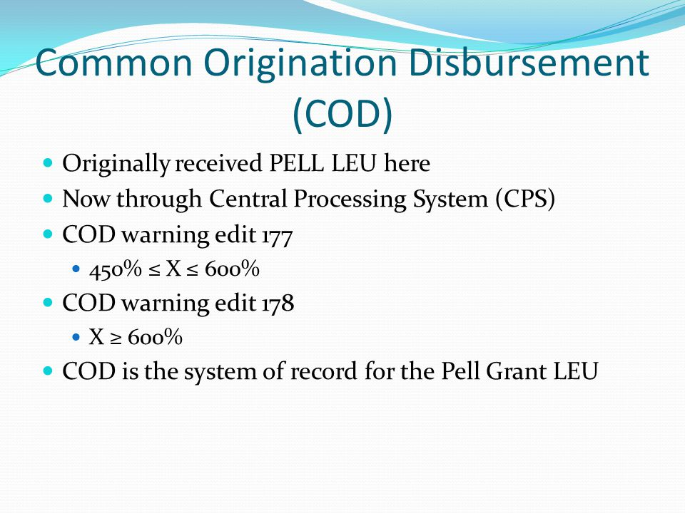 Common Origination Disbursement (COD) Originally received PELL LEU here Now through Central Processing System (CPS) COD warning edit 177 450% ≤ X ≤ 600% COD warning edit 178 X ≥ 600% COD is the system of record for the Pell Grant LEU