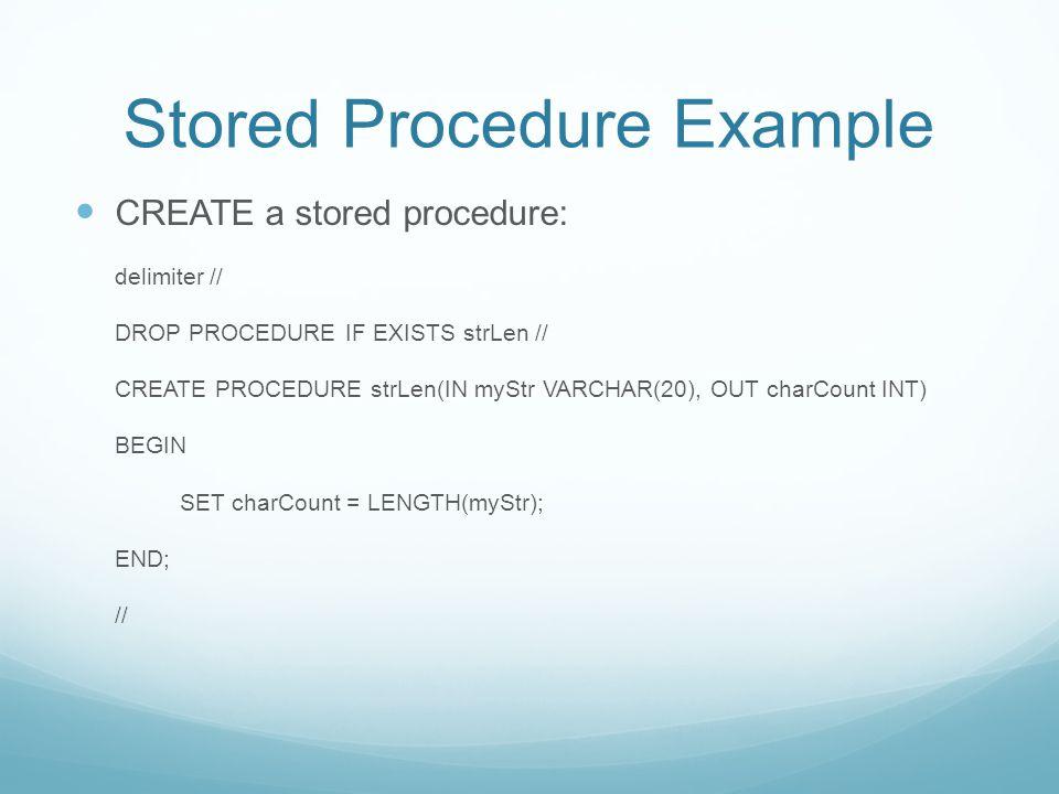 Stored Procedure Example CREATE a stored procedure: delimiter // DROP PROCEDURE IF EXISTS strLen // CREATE PROCEDURE strLen(IN myStr VARCHAR(20), OUT