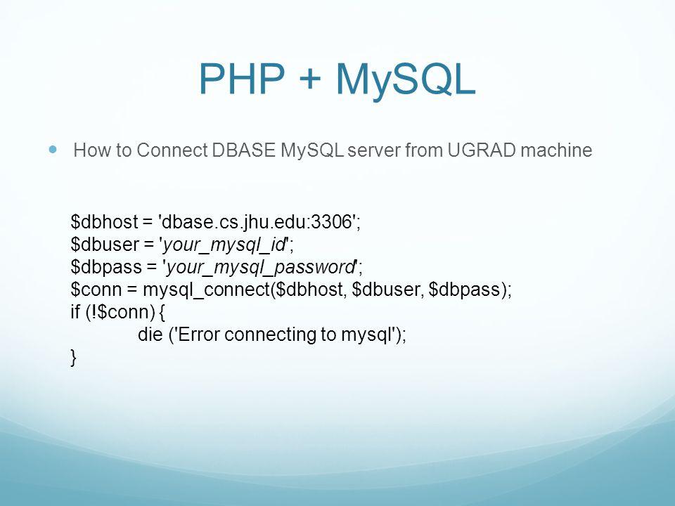 PHP + MySQL How to Connect DBASE MySQL server from UGRAD machine $dbhost = dbase.cs.jhu.edu:3306 ; $dbuser = your_mysql_id ; $dbpass = your_mysql_password ; $conn = mysql_connect($dbhost, $dbuser, $dbpass); if (!$conn) { die ( Error connecting to mysql ); }