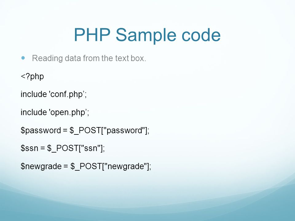 PHP Sample code Reading data from the text box. <?php include 'conf.php'; include 'open.php'; $password = $_POST[