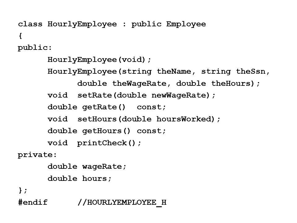 class HourlyEmployee : public Employee { public: HourlyEmployee(void); HourlyEmployee(string theName, string theSsn, double theWageRate, double theHours); voidsetRate(double newWageRate); double getRate()const; voidsetHours(double hoursWorked); double getHours() const; voidprintCheck(); private: double wageRate; double hours; }; #endif//HOURLYEMPLOYEE_H