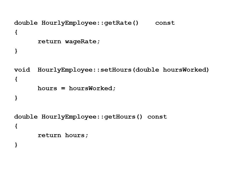 double HourlyEmployee::getRate()const { return wageRate; } voidHourlyEmployee::setHours(double hoursWorked) { hours = hoursWorked; } double HourlyEmployee::getHours() const { return hours; }