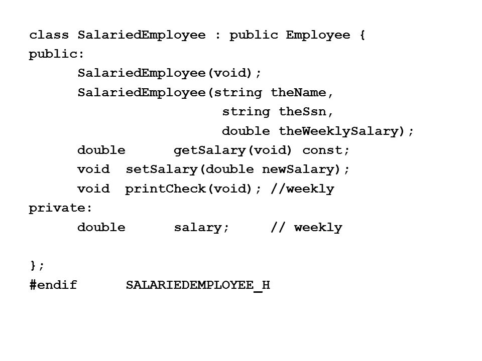 class SalariedEmployee : public Employee { public: SalariedEmployee(void); SalariedEmployee(string theName, string theSsn, double theWeeklySalary); doublegetSalary(void) const; voidsetSalary(double newSalary); voidprintCheck(void);//weekly private: doublesalary;// weekly }; #endifSALARIEDEMPLOYEE_H