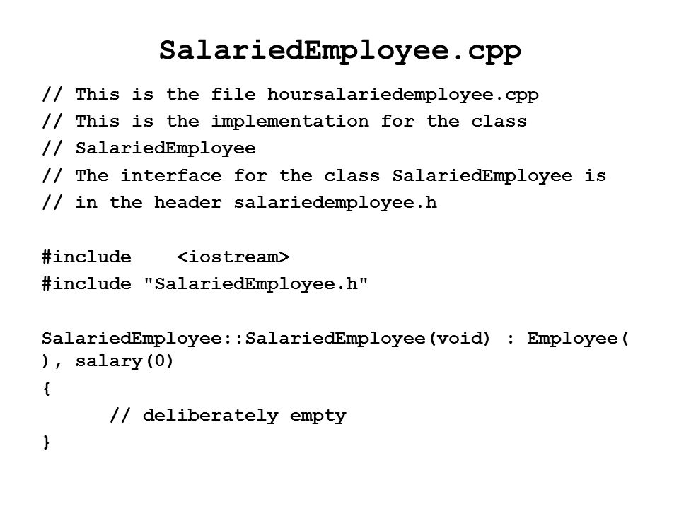SalariedEmployee.cpp // This is the file hoursalariedemployee.cpp // This is the implementation for the class // SalariedEmployee // The interface for the class SalariedEmployee is // in the header salariedemployee.h #include #include SalariedEmployee.h SalariedEmployee::SalariedEmployee(void) : Employee( ), salary(0) { // deliberately empty }