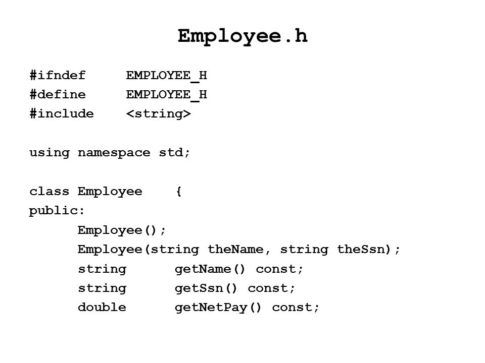 Employee.h #ifndefEMPLOYEE_H #defineEMPLOYEE_H #include using namespace std; class Employee{ public: Employee(); Employee(string theName, string theSsn); stringgetName() const; stringgetSsn() const; doublegetNetPay() const;