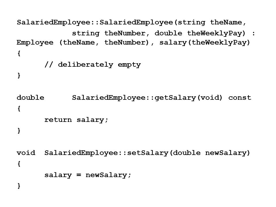 SalariedEmployee::SalariedEmployee(string theName, string theNumber,double theWeeklyPay) : Employee (theName, theNumber), salary(theWeeklyPay) { // deliberately empty } doubleSalariedEmployee::getSalary(void) const { return salary; } voidSalariedEmployee::setSalary(double newSalary) { salary = newSalary; }