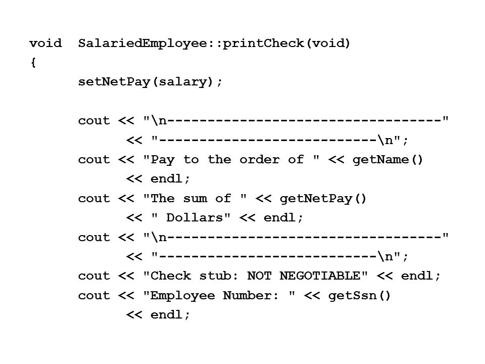 voidSalariedEmployee::printCheck(void) { setNetPay(salary); cout << \n---------------------------------- << ---------------------------\n ; cout << Pay to the order of << getName() << endl; cout << The sum of << getNetPay() << Dollars << endl; cout << \n---------------------------------- << ---------------------------\n ; cout << Check stub: NOT NEGOTIABLE << endl; cout << Employee Number: << getSsn() << endl;