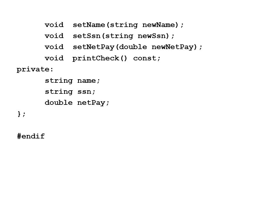 voidsetName(string newName); voidsetSsn(string newSsn); voidsetNetPay(double newNetPay); voidprintCheck() const; private: string name; string ssn; double netPay; }; #endif