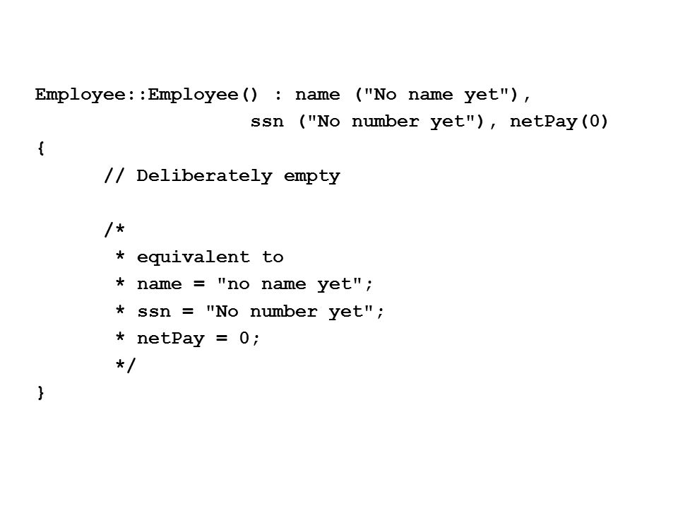 Employee::Employee() : name ( No name yet ), ssn ( No number yet ), netPay(0) { // Deliberately empty /* * equivalent to * name = no name yet ; * ssn = No number yet ; * netPay = 0; */ }
