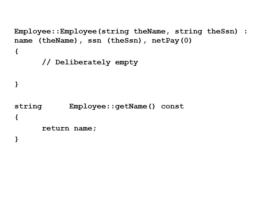 Employee::Employee(string theName, string theSsn) : name (theName), ssn (theSsn), netPay(0) { // Deliberately empty } stringEmployee::getName() const { return name; }