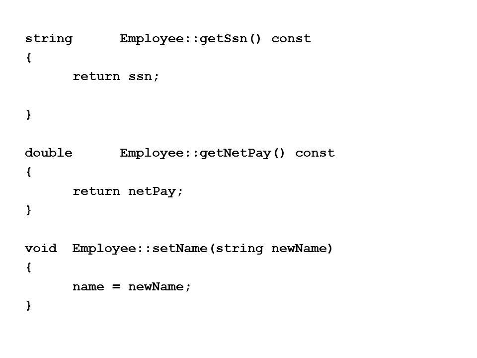stringEmployee::getSsn() const { return ssn; } doubleEmployee::getNetPay() const { return netPay; } voidEmployee::setName(string newName) { name = newName; }