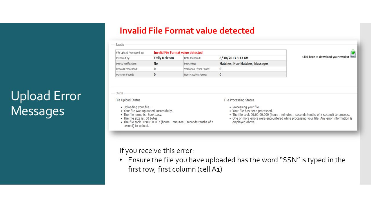 Upload Error Messages Invalid File Format value detected If you receive this error: Ensure the file you have uploaded has the word SSN is typed in the first row, first column (cell A1)