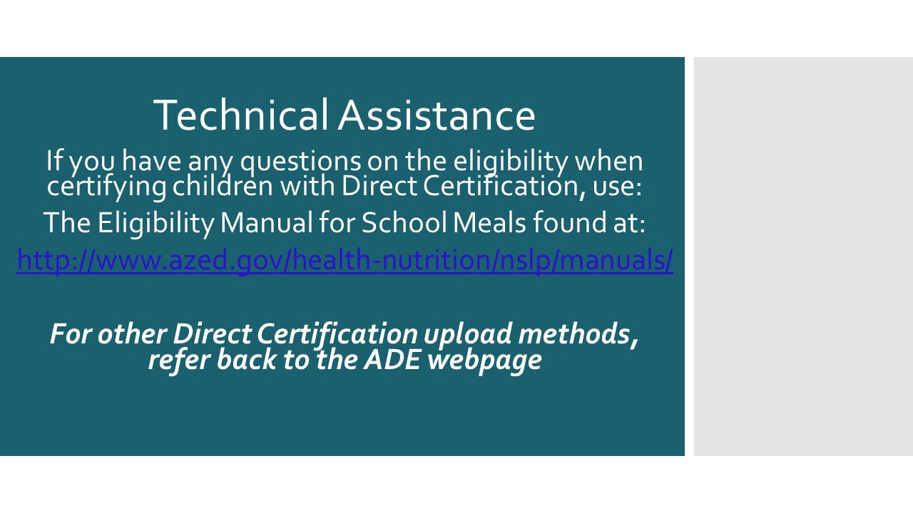 Technical Assistance If you have any questions on the eligibility when certifying children with Direct Certification, use: The Eligibility Manual for School Meals found at: http://www.azed.gov/health-nutrition/nslp/manuals/ For other Direct Certification upload methods, refer back to the ADE webpage