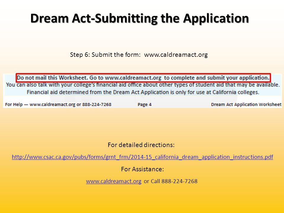 Dream Act-Submitting the Application Step 6: Submit the form: www.caldreamact.org For detailed directions: http://www.csac.ca.gov/pubs/forms/grnt_frm/2014-15_california_dream_application_instructions.pdf For Assistance: www.caldreamact.orgwww.caldreamact.org or Call 888-224-7268