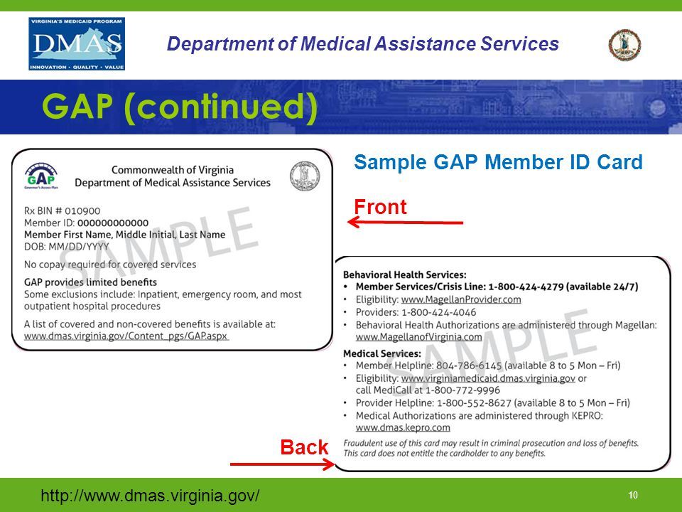 http://www.dmas.virginia.gov/ 9 Department of Medical Assistance Services GAP (continued) Cover Virginia will: –Process completed applications –Send letter with GAP ID #'s and handbooks Magellan will: –Send member ID cards GAP coverage is effective on the first day of the month in which the completed application was received.