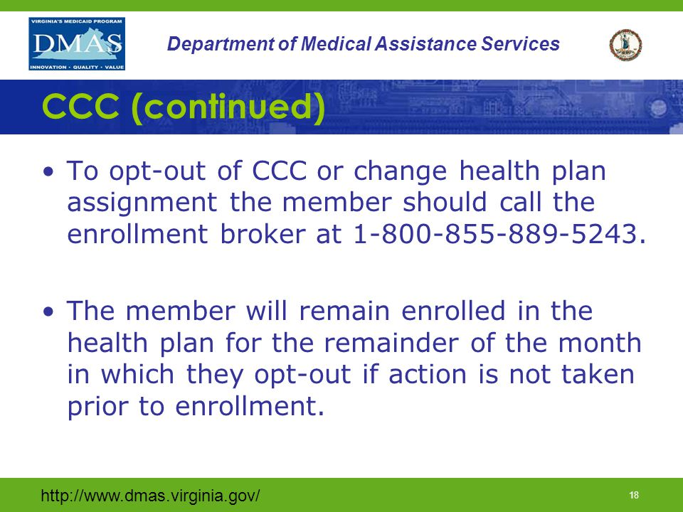 "http://www.dmas.virginia.gov/ 17 Department of Medical Assistance Services CCC (continued) Enrollment in CCC is voluntary Four ""passive"" phases of enr"