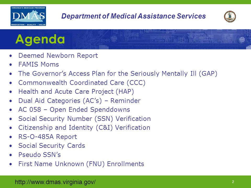 http://www.dmas.virginia.gov/ 2 Department of Medical Assistance Services Agenda Deemed Newborn Report FAMIS Moms The Governor's Access Plan for the Seriously Mentally Ill (GAP) Commonwealth Coordinated Care (CCC) Health and Acute Care Project (HAP) Dual Aid Categories (AC's) – Reminder AC 058 – Open Ended Spenddowns Social Security Number (SSN) Verification Citizenship and Identity (C&I) Verification RS-O-485A Report Social Security Cards Pseudo SSN's First Name Unknown (FNU) Enrollments