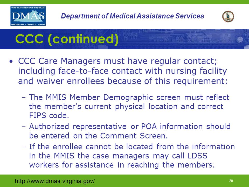 http://www.dmas.virginia.gov/ 19 Department of Medical Assistance Services CCC (continued) CCC Members Receive: –All current Medicare-covered services –All current Medicaid-covered services –Most importantly an individual care manager assigned to assist the person in the procurement and coordination of their care needs.