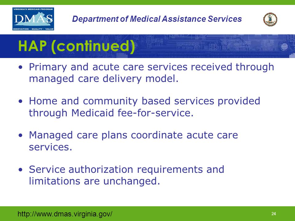 http://www.dmas.virginia.gov/ 23 Department of Medical Assistance Services HAP Launched 12/1/2014 EDCD Members transitioned to managed care for acute care services.