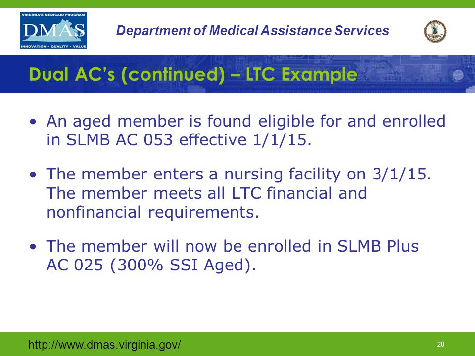 http://www.dmas.virginia.gov/ 27 Department of Medical Assistance Services Dual AC's (continued) Disabled Example A disabled member is found eligible for and enrolled in SLMB AC 053 effective 1/1/15.