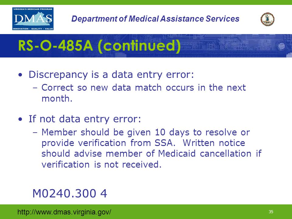http://www.dmas.virginia.gov/ 34 Department of Medical Assistance Services RS-O-485A Report SSN & identifying information is transmitted to SSA for verification on the 21 st of the month.