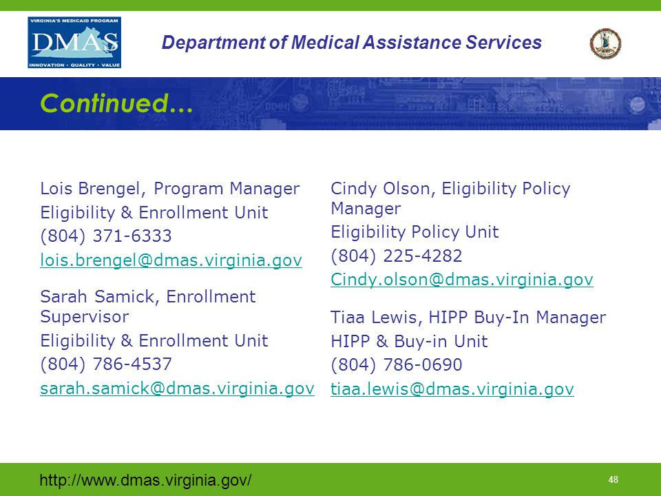 http://www.dmas.virginia.gov/ 47 Department of Medical Assistance Services Help is an email away… BUY IN UNIT Assistance with state Buy-In: medicarebuyin@dmas.virginia.gov (804) 786-7414 (804) 371-8888 HIPP UNIT Assistance for LDSS with HIPP issues: hipp@dmas.virginia.gov (800) 432-4924 LTC UNIT Assistance with level of care issues & related PP reports, admit dates: ltcpatientpayissues@dmas.virginia.gov (804) 225-4222 TPL UNIT Assistance with TPL issues including carrier codes tplunit@dmas.virginia.gov (804) 786-7931 MANAGED CARE HELPLINE Assistance for members managedcarehelp@dmas.virginia.gov (800) 643-2273 MEMBER HELPLINE: Assistance for members (804) 786-6145