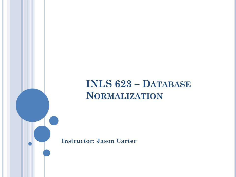 INLS 623 – D ATABASE N ORMALIZATION Instructor: Jason Carter