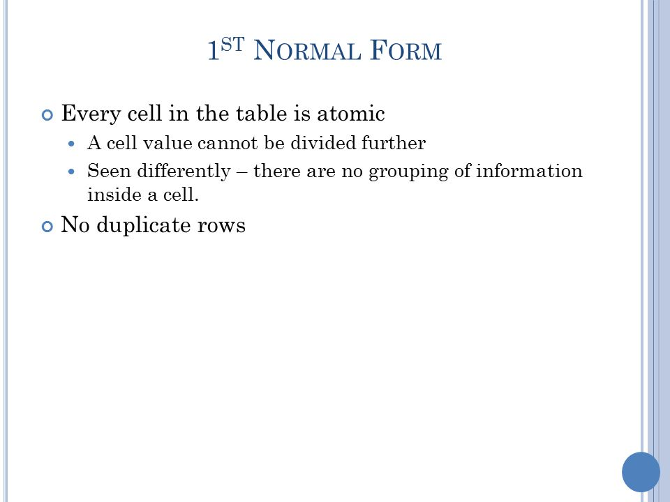 1 ST N ORMAL F ORM Every cell in the table is atomic A cell value cannot be divided further Seen differently – there are no grouping of information inside a cell.