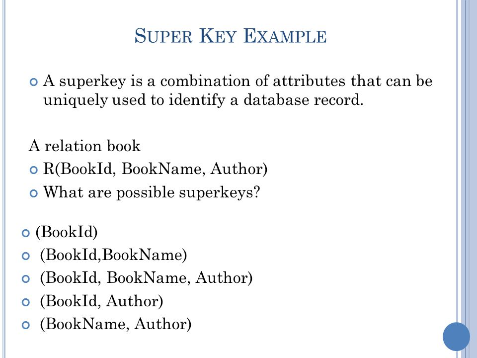 M INIMAL S UPERKEY The minimum number of columns, which when combined, will give a unique value for every row in the table Candidate keys are minimal superkeys A relation book R(BookId, BookName, Author) What are possible candidate keys.