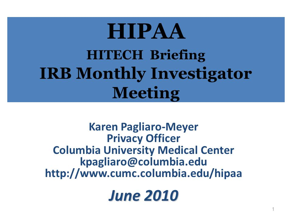HIPAA HITECH Briefing IRB Monthly Investigator Meeting Karen Pagliaro-Meyer Privacy Officer Columbia University Medical Center kpagliaro@columbia.edu