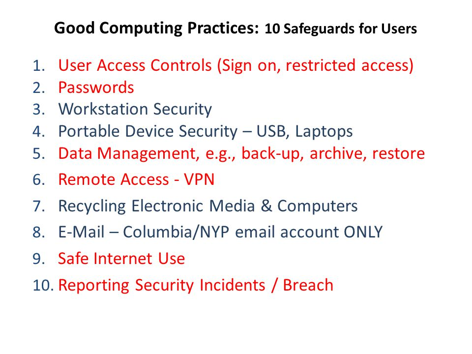 Good Computing Practices: 10 Safeguards for Users 1. User Access Controls (Sign on, restricted access) 2. Passwords 3. Workstation Security 4. Portabl