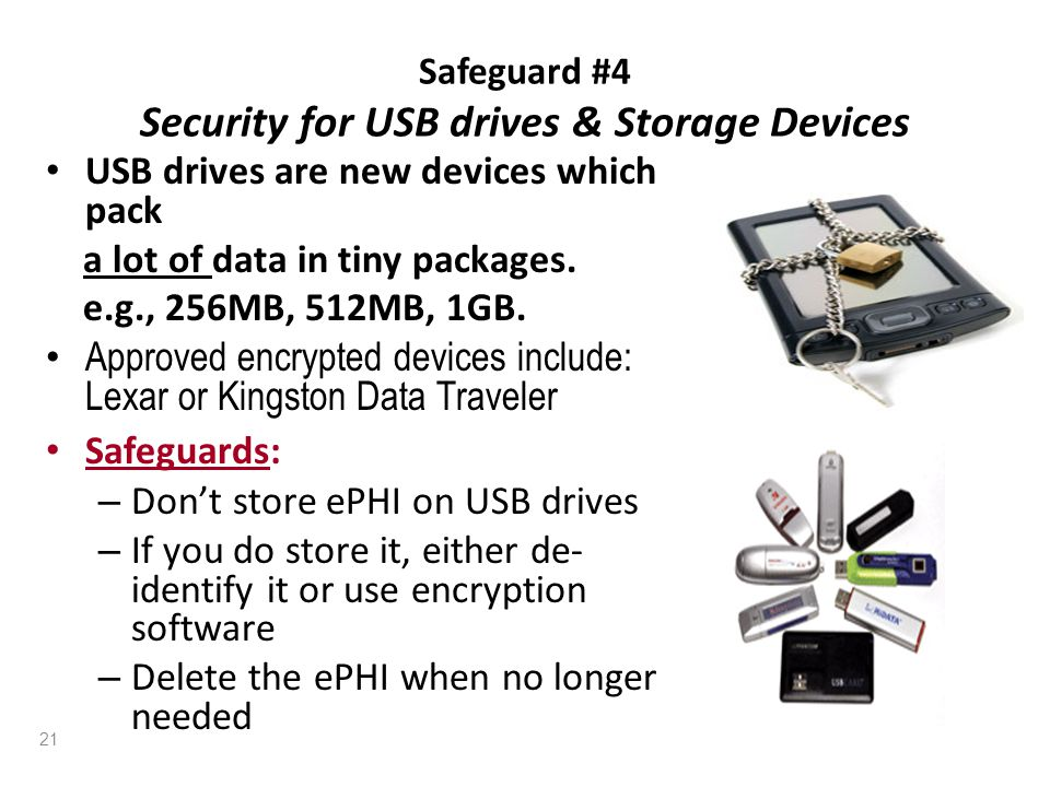 Safeguard #4 Security for USB drives & Storage Devices USB drives are new devices which pack a lot of data in tiny packages. e.g., 256MB, 512MB, 1GB.