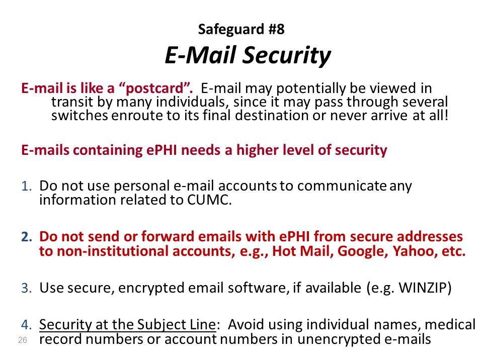 "Safeguard #8 E-Mail Security E-mail is like a ""postcard"". E-mail may potentially be viewed in transit by many individuals, since it may pass through s"