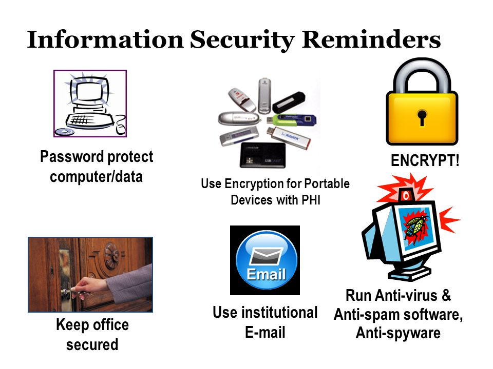 Information Security Reminders Password protect computer/data Run Anti-virus & Anti-spam software, Anti-spyware Keep office secured ENCRYPT! Use insti