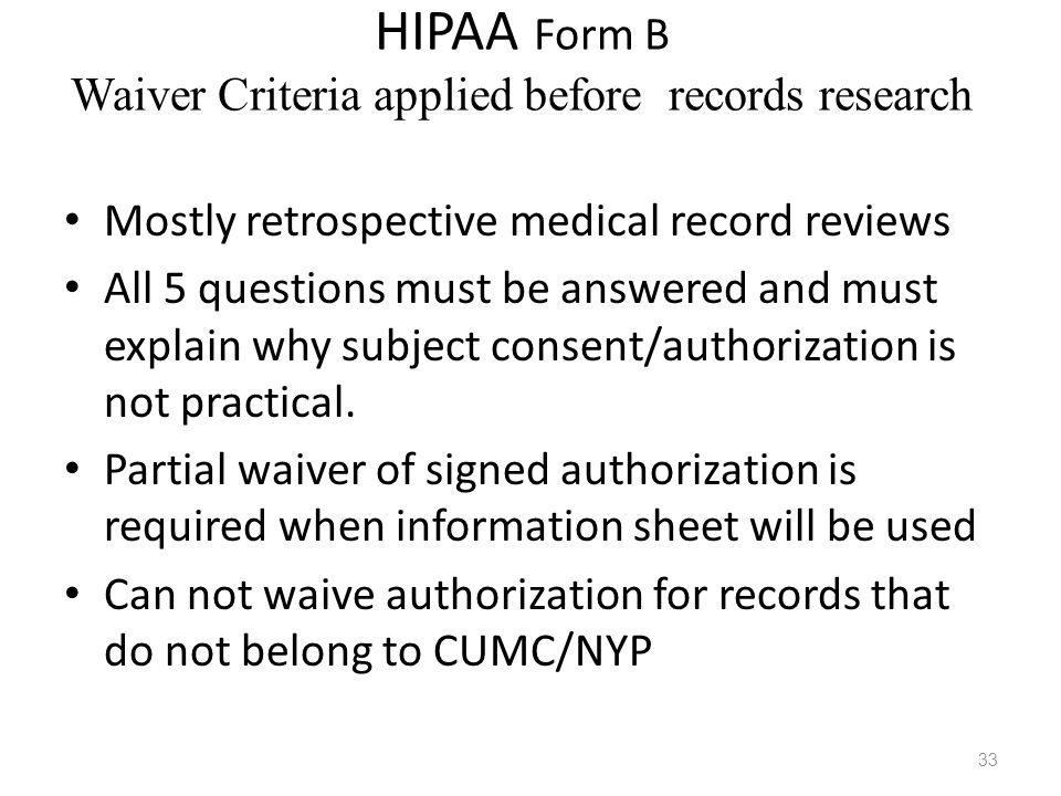 HIPAA Form B Waiver Criteria applied before records research Mostly retrospective medical record reviews All 5 questions must be answered and must exp