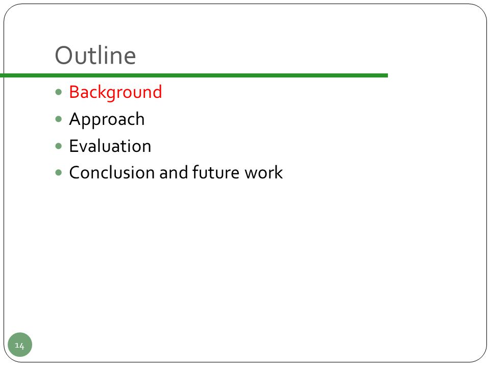 Outline Background Approach Evaluation Conclusion and future work 14